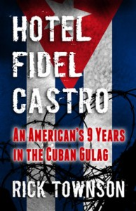 """Hotel Fidel Castro: An American's Nine Years in the Cuban Gulag"" is a memoir by Rick Townson."